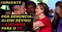 URGENTE: PGR denuncia Gleisi por protagonizar esquema que desviou 1,5 bilhões para o PT