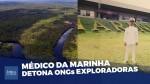 """Médico da Marinha conta tudo o que viu na Amazônia e elucida sobre as ONGs: """"A maioria está interessada em explorar nossa riqueza"""" (veja o vídeo)"""