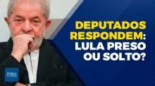 Lula preso ou Lula solto? Deputados respondem! (Veja o vídeo)