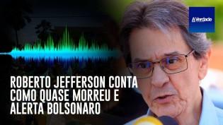 Roberto Jefferson conta como quase morreu e alerta Bolsonaro (veja o vídeo)