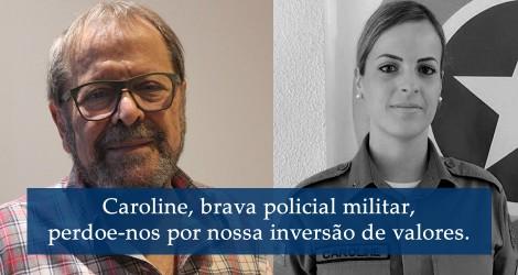 Caroline, brava policial militar, perdoe-nos por nossa inversão de valores - Carlos Vereza